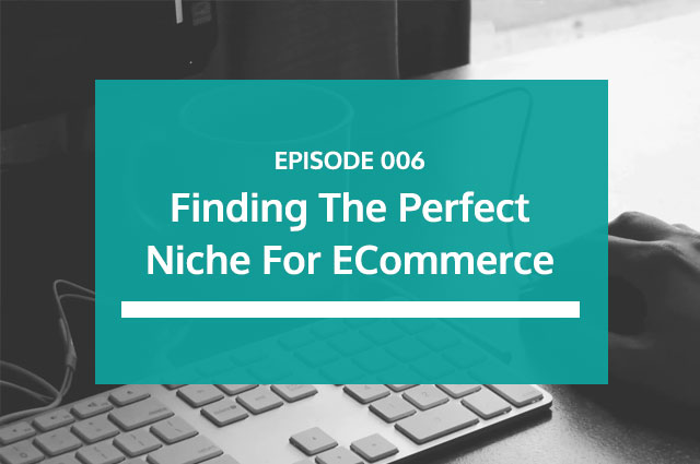 Ep 06 | Finding The Perfect Niche For eCommerce
