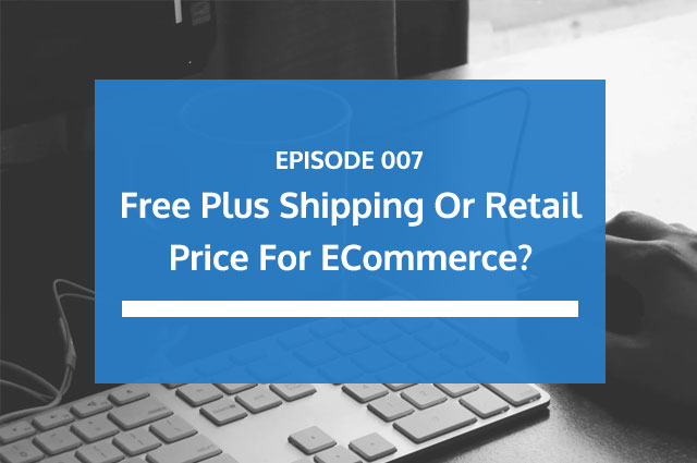 Ep 07 | Free Plus Shipping or Retail Price For eCommerce?