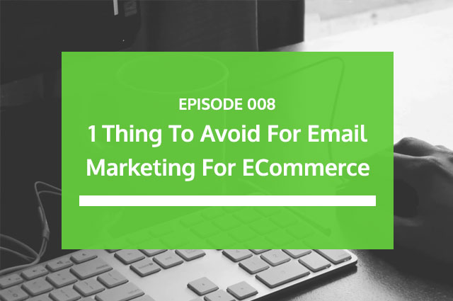 Ep 08 | 1 Thing To Avoid For Email Marketing For eCommerce