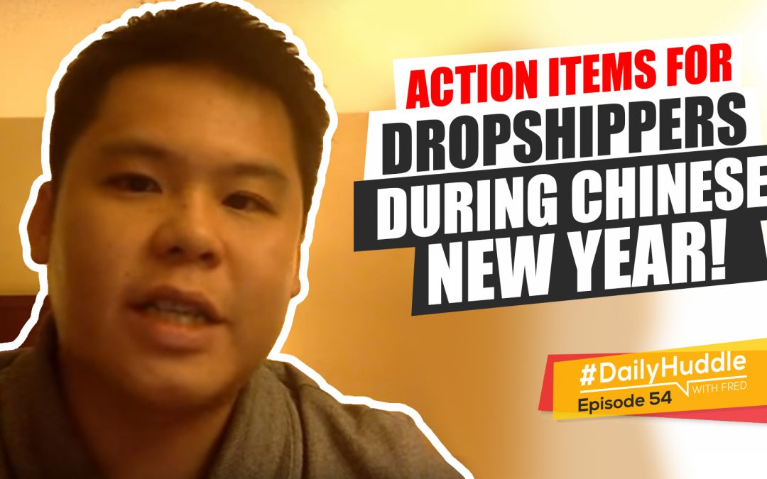 Ep 54 |  Action Items For Dropshippers During Chinese New Year!